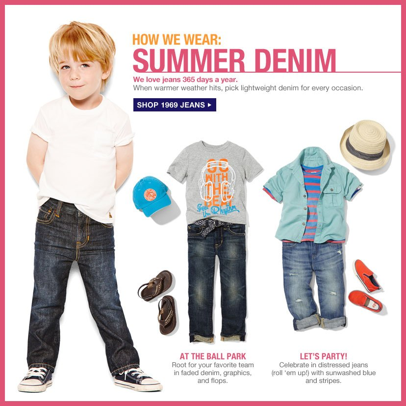 HOW WE WEAR: SUMMER DENIM | We love jeans 365 days a year. When warmer weather hits, pick lightweight denim for every occasion. | SHOP 1969 JEANS | AT THE BALL PARK Root for your favorite team in faded denim, graphics, and flops. | LET'S PARTY! Celebrate in distressed jeans (roll 'em up!) with sunwashed blue and stripes.