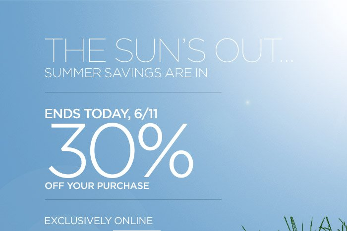 THE SUN'S OUT...SUMMER SAVINGS ARE IN | ENDS TODAY, 6/11 30% OFF YOUR PURCHASE | EXCLUSIVELY ONLINE