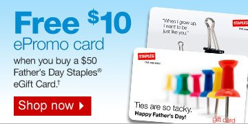 Free  $10 ePromo card when you buy a $50 Father's Day Staples eGift Card  †. Shop now.