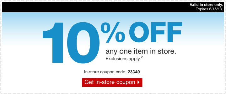 10% off  any one item in store. Exclusions apply. ^ In-store coupon code: 23340.  Get in-store coupon. Valid in store only. Expires 6/15/13.