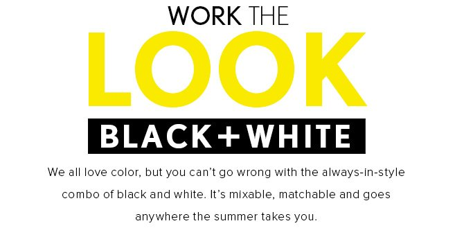 WORK THE LOOK BLACK + WHITE  We all love color, but you can't go wrong with the always–in–style combo of black and white. It's mixable, matchable and goes anywhere the summer takes you.