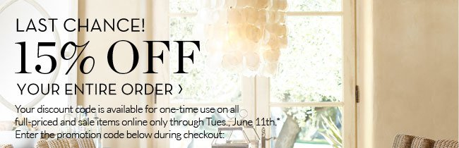 LAST CHANCE! 15% OFF YOUR ENTIRE ORDER - Your discount code is available for one-time use on all full-priced and sale items online only through Tues., June 11th.* Enter the promotion code below during checkout:
