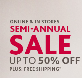 Online & Stores Semi–Annual Sale  Up To 50% Off Plus: Free Shipping*