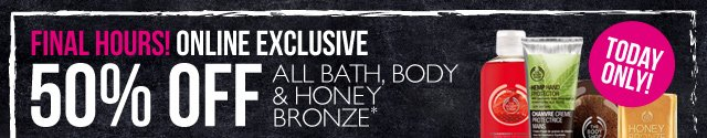 FINAL HOURS! ONLINE EXCLUSIVE -- 50% OFF ALL BATH, BODY & HONEY BRONZE -- TODAY ONLY! -- *Excludes pre-packaged gifts and Online Outlet items. Offer not available in-store.