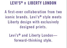 Levi's® x Liberty London - A first-ever collaboration from two iconic brands. Levi's® style meets Liberty design with exclusively designed prints. Levi's® and Liberty London -- forward-thinking style.