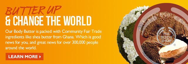 BUTTER UP & CHANGE THE WORLD -- Our Body Butter is packed with Community Fair Trade ingredients like shea butter from Ghana. Which is good news for you, and great news for over 300,000 people around the world. -- LEARN MORE