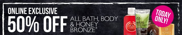 ONLINE EXCLUSIVE -- 50% OFF ALL BATH, BODY & HONEY BRONZE -- TODAY ONLY! -- *Excludes pre-packaged gifts and Online Outlet items. Offer not available in-store.