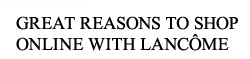GREAT REASONS TO SHOP ONLINE WITH LANCOME