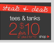 Steals & Deals: Tees & Tanks - 2 for $10. Plus 2 for $12. SHOP NOW!