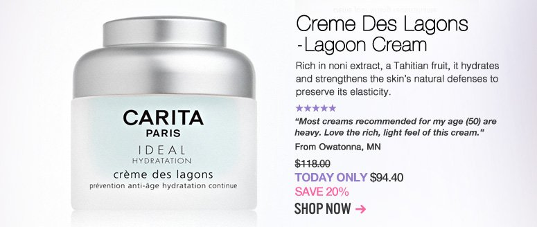 """Carita Creme Des Lagons - Lagoon Cream Rich in noni extract, a Tahitian fruit, it hydrates and strengthens the skin's natural defenses to preserve its elasticity. """"Most creams recommended for my age (50) are heavy. Love the rich, light feel of this cream."""" –From Owatonna, MN $118  Today Only: $94.40 Shop Now>>"""