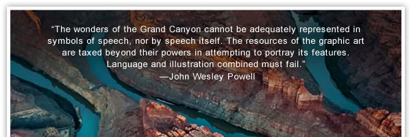 """""""The wonders of the Grand Canyon cannot be adequately represented in symbols of speech, nor by speech itself. The resources of the graphic art are taxed beyond their powers in attempting to portray its features. Language and illustration combined  must fail.""""    —John Wesley Powell"""