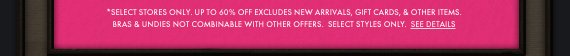 *SELECT STORES  ONLY. UP TO 60% OFF EXCLUDES NEW ARRIVALS, GIFT CARDS & OTHER  ITEMS.     BRAS & UNDIES NOT COMBINABLE WITH OTHER OFFERS. SELECT STYLES  ONLY. SEE DETAILS