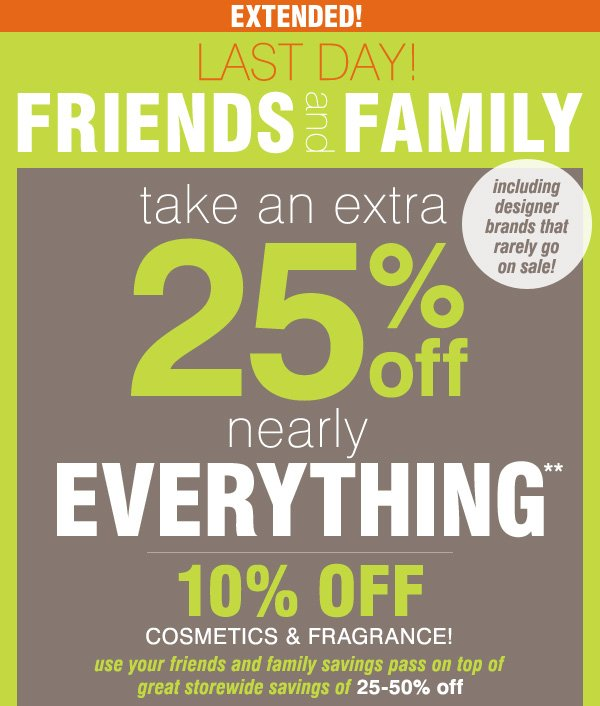 EXTENDED Last Day! Friends and Family Take an extra 25% off nearly everything** 10% off cosmetics and fragrance Use your Friends and Family savings pass on top    of great storewide savings of 25-50% off. Including designer brands that rarely go on sale!