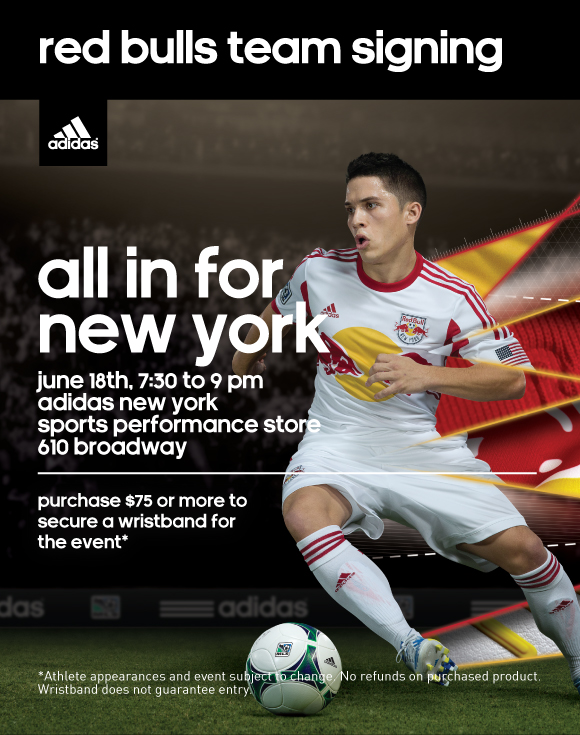 red bulls team signing, all in for new york, june 18th, 7:30 to 9pm, adidas new york, sports performance store, 610 broadway, purchase $75 or more to secure a wristband for the event*, *Athlete appearances and event subject to change. No refunds on purchased product. Wristband does not guarantee entry.