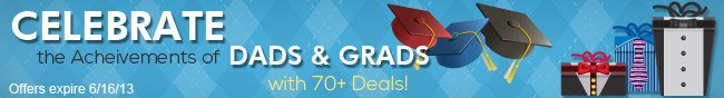 CELEBRATE the Acheivements of DADS & GRADS with 70+ Deals! Offers expire 6/16/13.