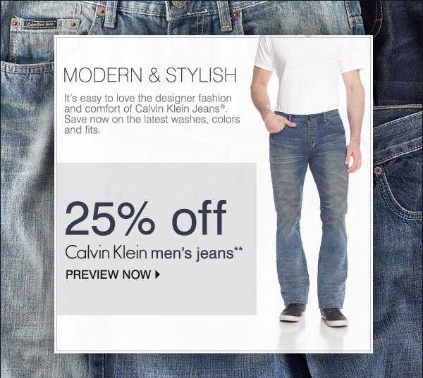 MODERN & STYLISH It's easy to love the designer fashion and comfort of Calvin Klein Jeans®. Save now on the latest washes, colors and fits. 25% off Calvin Klein Jeans for men** PREVIEW NOW
