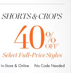 SHORTS & CROPS 40% OFF* Select Full–Price Styles  In–Store & Online No code needed