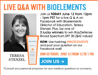 Live Q&A with Bioelements  Join us on Facebook for a live Q&A with Bioelements Director of Education, Teresa Stenzel. Plus, get a chance to win a Bioelements sunscreen! Learn More>>