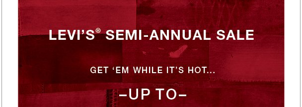 Levi's® Semi-Annual Sale! Get 'em while it's hot...