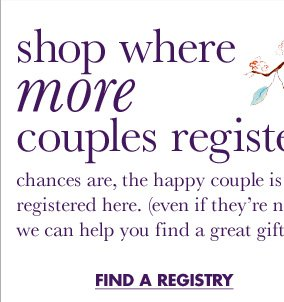 Shop where more couples register. Chances are, the happy couple is registered here. (Even if they're not, we can help you find a great gift.)  FIND A REGISTRY