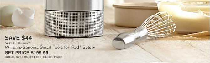 SAVE $44 -- NEW & EXCLUSIVE -- Williams-Sonoma Smart Tools for iPad® Sets, SET PRICE $199.95 -- SUGG. $244.85, $44 OFF SUGG. PRICE
