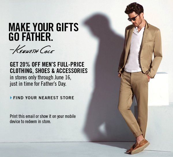 Get 20% OFF MEN'S FULL-PRICE CLOTHING, SHOES & ACCESSORIES in stores only through June 16, just in time for Father's Day. Print this email or show it on your mobile device to redeem in store.  › FIND YOUR NEAREST STORE