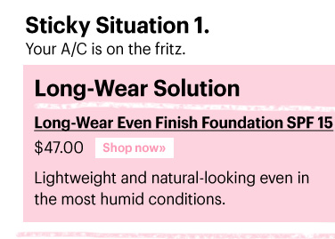 Sticky Situation 1. Your A/C is on the fritz.  Long-Wear Solution LONG-WEAR EVEN FINISH FOUNDATION SPF 15, $47.00 Lightweight and natural-looking even in the most humid conditions. Shop Now»