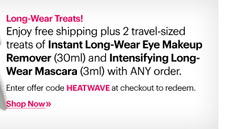 Long-Wear Treats!     Enjoy free shipping plus 2 travel-sized treats of Instant Long-Wear Eye Makeup Remover (30ml) and Intensifying Long-Wear Mascara (3ml) with ANY order.     Enter offer code HEATWAVE at checkout to redeem.     Shop Now»
