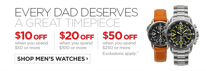 EVERY DAD DESERVES A GREAT TIMEPIECE $10 OFF when you spend $50  or more | $20 OFF when you spend $100 or more | $50 OFF when you spend  $250 or more Exclusions apply.** SHOP MEN'S WATCHES ›
