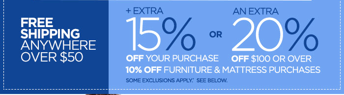 FREE SHIPPING ANYWHERE OVER $50 + EXTRA 15% OFF  YOUR PURCHASE OR AN EXTRA 20% OFF $100 OR OVER 10% OFF FURNITURE &  MATTRESS PURCHASES SOME EXCLUSIONS APPLY.* SEE BELOW.