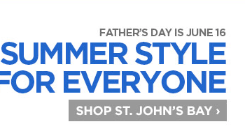 FATHER'S DAY IS JUNE 16 SUMMER STYLE FOR EVERYONE SHOP ST. JOHN'S  BAY ›