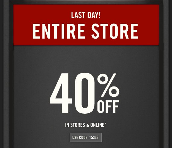 LAST DAY!     ENTIRE STORE     40% OFF     IN STORES & ONLINE*          USE CODE: 15333