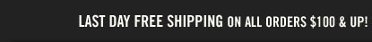 LAST DAY  FREE SHIPPING ON ALL ORDERS $100 & UP!