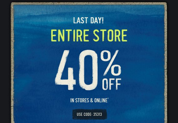 LAST DAY! ENTIRE STORE 40%  OFF IN STORES & ONLINE* USE CODE: 35313