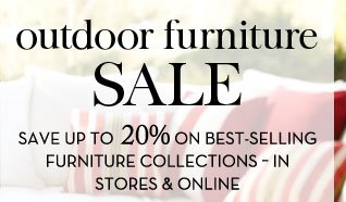 OUTDOOR FURNITURE SALE - SAVE UP TO 20% ON BEST-SELLING FURNITURE COLLECTIONS - IN STORES & ONLINE