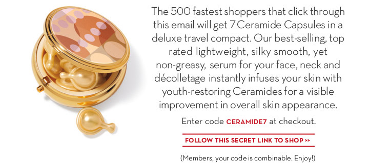 The 500 fastest shoppers that click through this email will get 7 Ceramide Capsules in a deluxe travel compact. Our best-selling, top rated light weight, silky smooth, yet non-greasy, serum for face, neck and décolletage instantly infuses your skin with youth-restoring Ceramides for visible improvement in overall skin appearance. Enter code CERAMIDE7 at checkout. FOLLOW THIS SECRET LINK TO SHOP. (Members, your code is combinable. Enjoy!)
