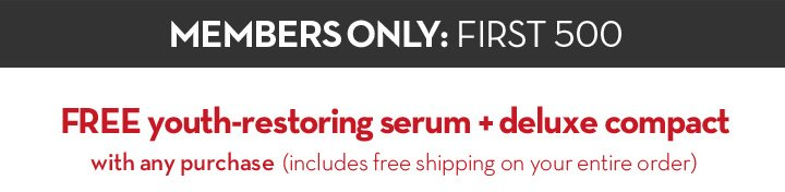 MEMBERS ONLY: FIRST 500. Free youth-restoring serum + deluxe compact with any purchase (includes free shipping on your entire order).