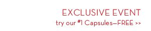 EXCLUSIVE EVENT try our #1 Capsules - FREE.