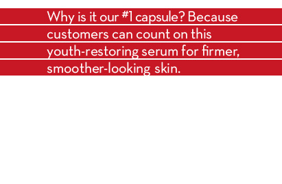7 days to rave results. Why is it our #1 capsule? Because customers can count on this youth-restoring serum for firmer, smoother-looking skin. 100% of women showed a noticeable improvement on their skin. SHOP OUR #1 CAPSULES.