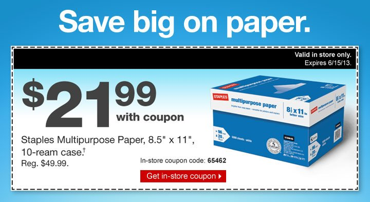 Save big on paper. $21.99 with  coupon. Staples Multipurpose Paper, 8.5 inches by 11 inches, 10-ream  case.† Reg. $49.99. Valid in store only. Expires 6/15/13.  In-store coupon code: 65462. Get in-store coupon.