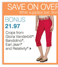 SAVE ON BONUS BUYS STOREWIDE While supplies last. Bonus Buys priced so low, additional discounts do not apply. BONUS 21.97 Crops from Gloria Vanderbilt®, Bandolino®, Earl Jean® and Relativity®