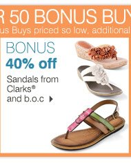 SAVE ON BONUS BUYS STOREWIDE While supplies last. Bonus Buys priced so low, additional discounts do not apply. BONUS 40% off Sandals from Clarks® and b.o.c