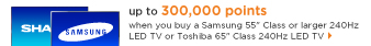 up to 300,000 points | when you buy a Samsung 55-inch Class or 240Hz | LED TV or Toshiba 65-inch Class 240Hz LED TV