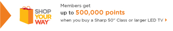 SHOP YOUR WAY(SM) | Members get | up to 500,000 points | when you buy a Sharp 50-inch Class or larger LED TV