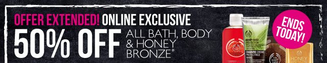 OFFER EXTENDED! ONLINE EXCLUSIVE -- 50% OFF ALL BATH, BODY & HONEY BRONZE -- ENDS TODAY! -- *Excludes pre-packaged gifts and Online Outlet items. Offer not available in-store.