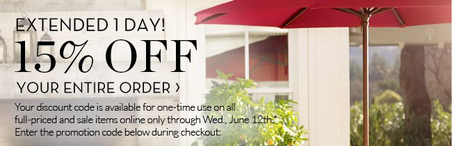 EXTENDED 1 DAY! 15% OFF YOUR ENTIRE ORDER - Your discount code is available for one-time use on all full-priced and sale items online only through Wed., June 12th.* Enter the promotion code below during checkout: