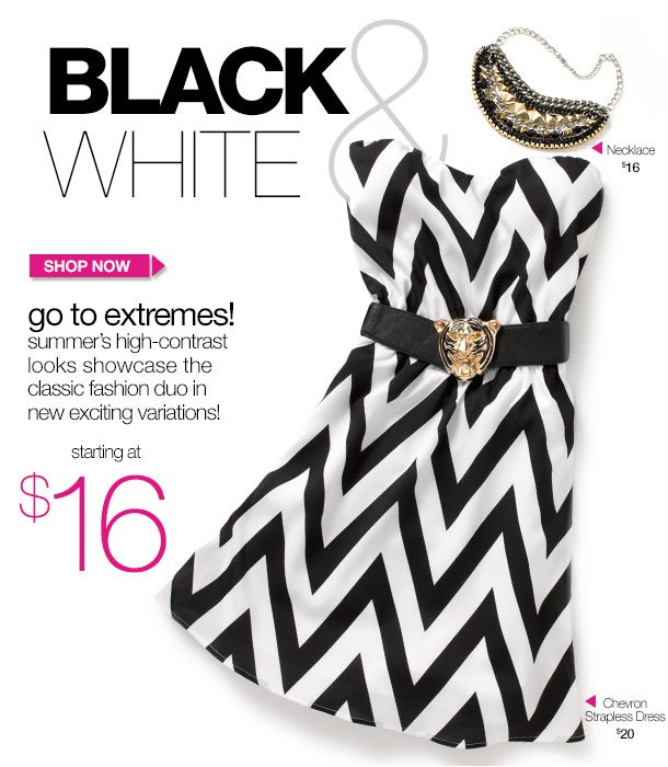 Go to extremes! Summer's high contrast looks showcase the classic fashion duo in new exciting variations! Starting at $16! SHOP NOW!