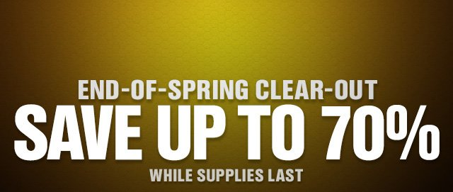 END-OF-SPRING CLEAR-OUT SAVE UP TO 70%