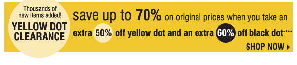 Thousands of new items added! YELLOW DOT CLEARANCE look for the yellow signs throughout the store! save up to 70% on original prices when you take an extra 50% off yellow dot extra 60% off black dot**** SHOP NOW