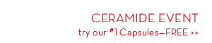 CERAMIDE EVENT try our #1 Capsules-FREE.